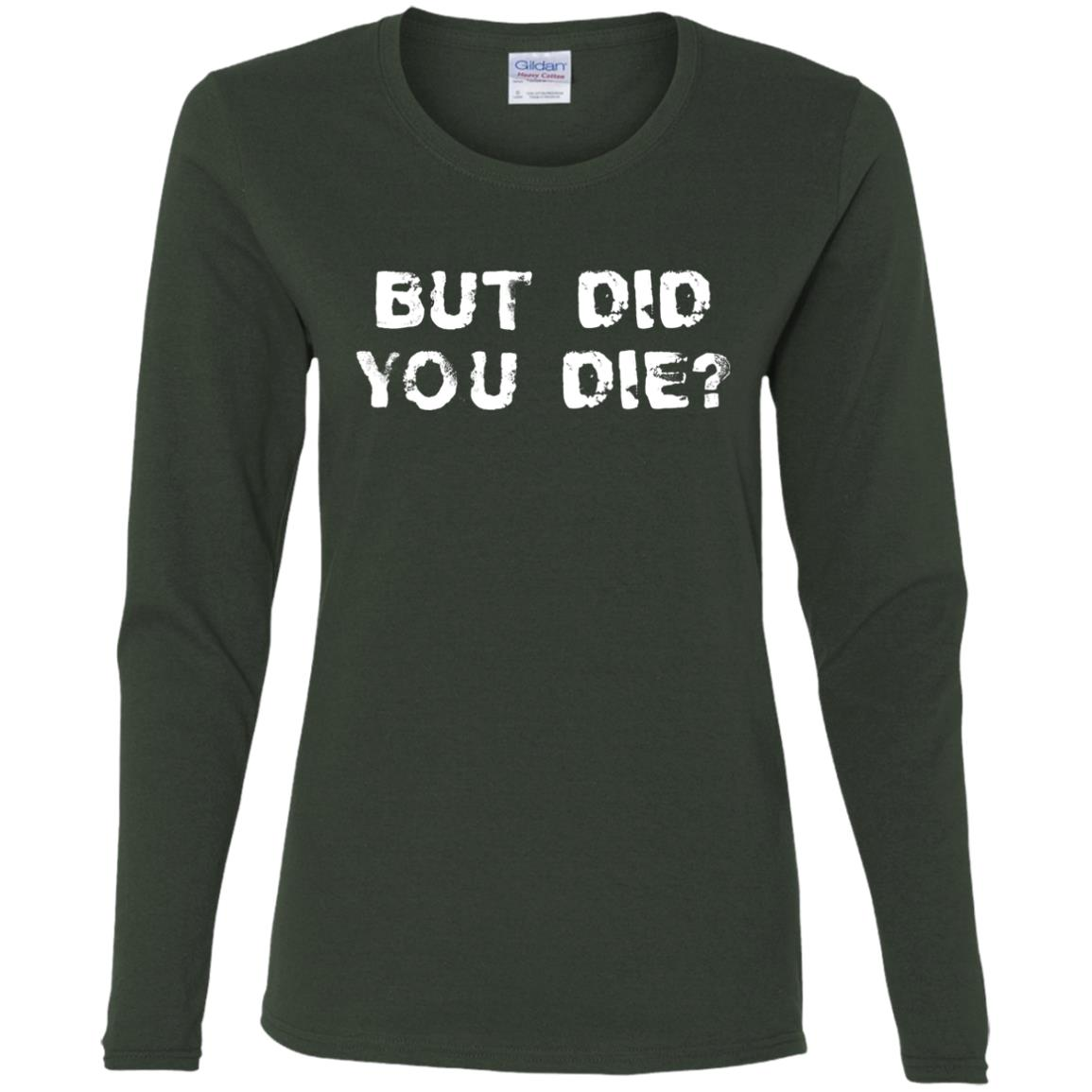 But Did You Die Women Long Sleeve T-Shirt