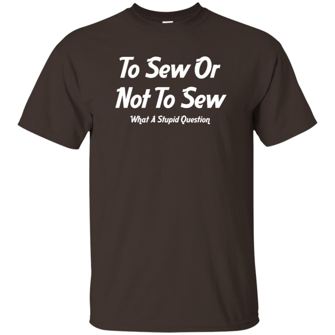 To Sew Or Not To Sew What Stupid Question Unisex Short Sleeve